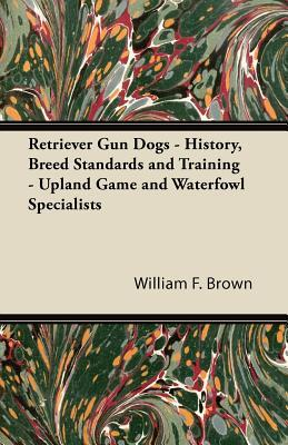 Retriever Gun Dogs - History, Breed Standards and Training - Upland Game and Waterfowl Specialists