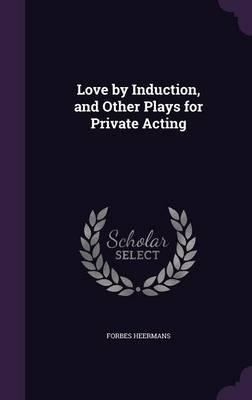 Love by Induction, and Other Plays for Private Acting