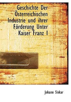 Geschichte Der Sterreichischen Industrie Und Ihrer F Rderung Unter Kaiser Franz I
