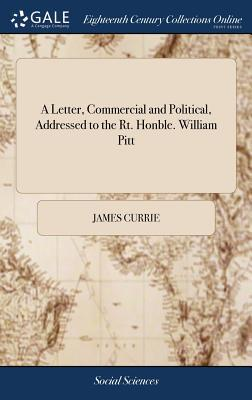 A Letter, Commercial and Political, Addressed to the Rt. Honble. William Pitt