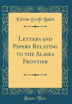 Letters and Papers Relating to the Alaska Frontier (Classic Reprint)