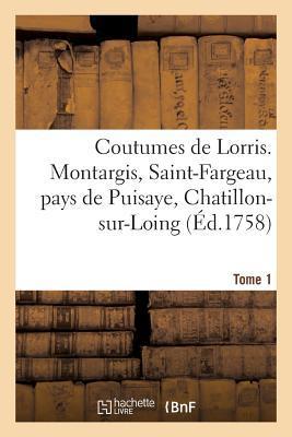 Coutumes de Lorris. Montargis, Saint-Fargeau, Pays de Puisaye, Chatillon-Sur-Loing. T. 1