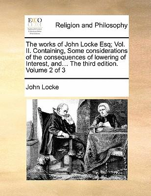 The Works of John Locke Esq; Vol. II. Containing, Some Considerations of the Consequences of Lowering of Interest, And... the Third Edition. Volume 2
