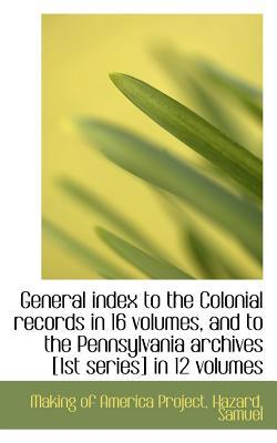 General Index to the Colonial Records in 16 Volumes, and to the Pennsylvania Archives [1st Series] I