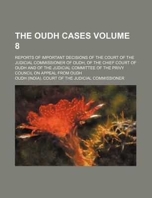 The Oudh Cases Volume 8; Reports of Important Decisions of the Court of the Judicial Commissioner of Oudh, of the Chief Court of Oudh and of the of the Privy Council on Appeal from Oudh