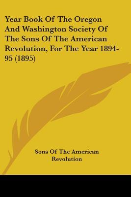 Year Book Of The Oregon And Washington Society Of The Sons Of The American Revolution, For The Year 1894-95