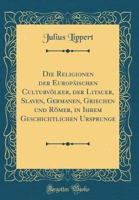 Die Religionen der Europäischen Culturvölker, der Litauer, Slaven, Germanen, Griechen und Römer, in Ihrem Geschichtlichen Ursprunge (Classic Reprint)