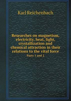 Researches on Magnetism, Electricity, Heat, Light, Crystallization and Chemical Attraction in Their Relations to the Vital Force Parts 1 and 2