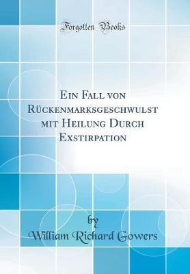 Ein Fall von Rückenmarksgeschwulst mit Heilung Durch Exstirpation (Classic Reprint)