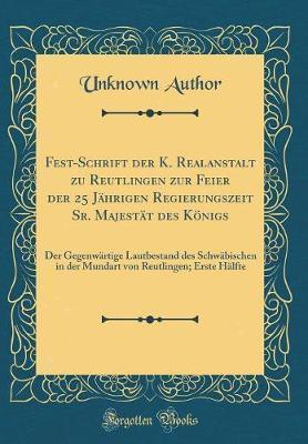 Fest-Schrift der K. Realanstalt zu Reutlingen zur Feier der 25 Jährigen Regierungszeit Sr. Majestät des Königs