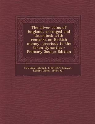 Silver Coins of England, Arranged and Described; With Remarks on British Money, Previous to the Saxon Dynasties