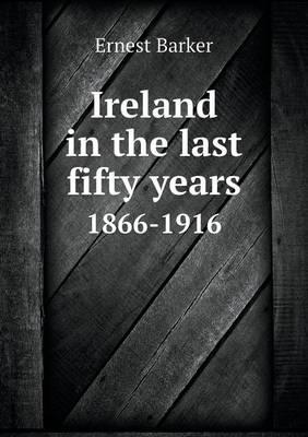 Ireland in the Last Fifty Years 1866-1916