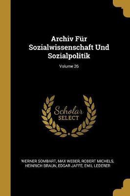 Archiv Für Sozialwissenschaft Und Sozialpolitik; Volume 26