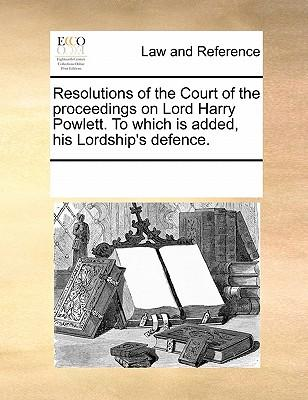 Resolutions of the Court of the Proceedings on Lord Harry Powlett. to Which Is Added, His Lordship's Defence