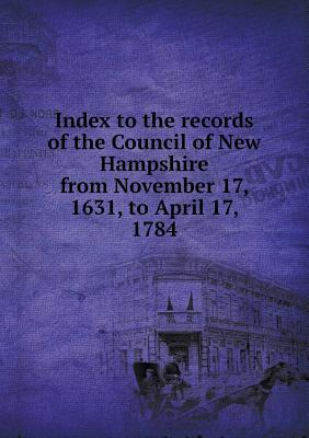 Index to the Records of the Council of New Hampshire from November 17, 1631, to April 17, 1784
