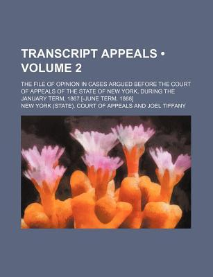Transcript Appeals (Volume 2); The File of Opinion in Cases Argued Before the Court of Appeals of the State of New York, During the January Term, 1867