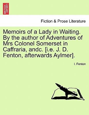 Memoirs of a Lady in Waiting. By the author of Adventures of Mrs Colonel Somerset in Caffraria, andc. [i.e. J. D. Fenton, afterwards Aylmer]. Vol. I.