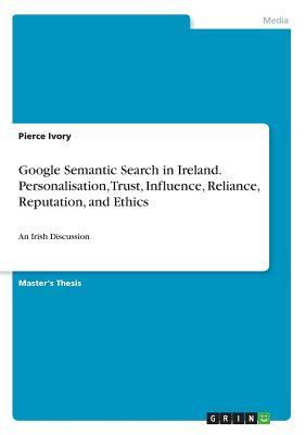 Google Semantic Search in Ireland. Personalisation, Trust, Influence, Reliance, Reputation, and Ethics