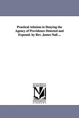 Practical Atheism in Denying the Agency of Providence Detected and Exposed