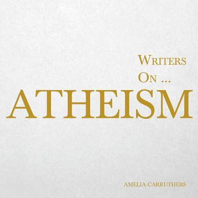 Writers on… Atheism (A Book of Quotations, Poems and Literary Reflections)