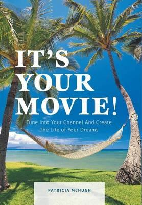 It's Your Movie! - Tune Into Your Channel And Create The Life of Your Dreams