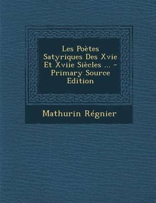 Les Poetes Satyriques Des Xvie Et Xviie Siecles ... - Primary Source Edition