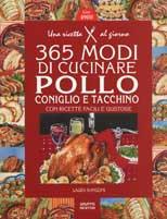 Trecentosessantacinque modi di cucinare pollo, tacchino e coniglio con ricette facili e gustose