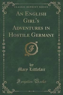 An English Girl's Adventures in Hostile Germany (Classic Reprint)