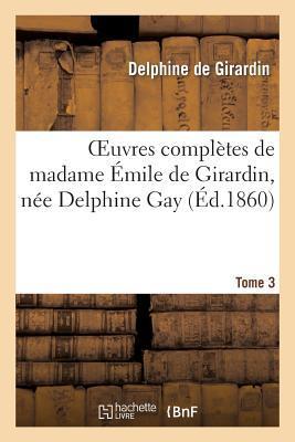 Oeuvres Completes de Madame Emile de Girardin, Nee Delphine Gay. Tome 3