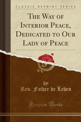 The Way of Interior Peace, Dedicated to Our Lady of Peace (Classic Reprint)