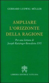 Ampliare l'orizzonte della ragione. Per una lettura di Joseph Ratzinger-Benedetto XVI
