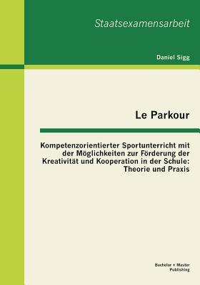 Le Parkour - Kompetenzorientierter Sportunterricht mit der Möglichkeiten zur Förderung der Kreativität und Kooperation in der Schule