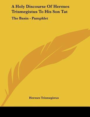 A Holy Discourse of Hermes Trismegistus to His Son Tat