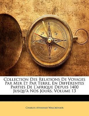 Collection Des Relations De Voyages Par Mer Et Par Terre, En Différentes Parties De L'afrique Depuis 1400 Jusqu'à Nos Jours, Volume 13