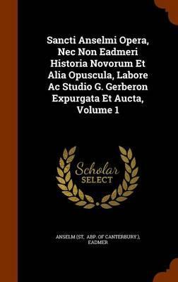 Sancti Anselmi Opera, NEC Non Eadmeri Historia Novorum Et Alia Opuscula, Labore AC Studio G. Gerberon Expurgata Et Aucta, Volume 1