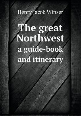 The Great Northwest a Guide-Book and Itinerary