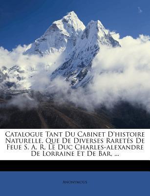 Catalogue Tant Du Cabinet D'Histoire Naturelle, Que de Diverses Raretes de Feue S. A. R. Le Duc Charles-Alexandre de Lorraine Et de Bar, ...