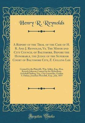 A Report of the Trial of the Case of H. R. And J. Reynolds, Vs. The Mayor and City Council of Baltimore, Before the Honorable, the Judge of the ... Plaintiffs, Wm. Schley, Esq., Hon. Reverdy Jo