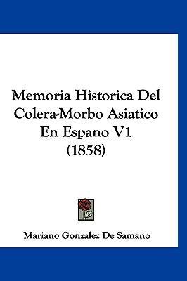 Memoria Historica del Colera-Morbo Asiatico En Espano V1 (1858)
