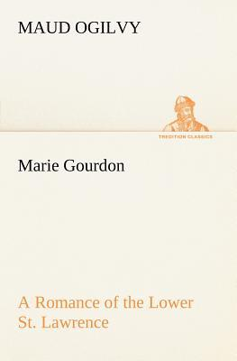 Marie Gourdon A Romance of the Lower St. Lawrence