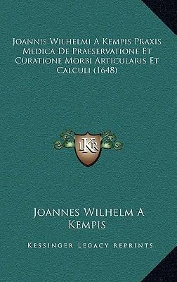 Joannis Wilhelmi a Kempis Praxis Medica de Praeservatione Et Curatione Morbi Articularis Et Calculi (1648)