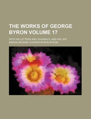 The Works of George Byron Volume 17; With His Letters and Journals, and His Life