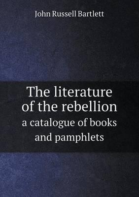 The Literature of the Rebellion a Catalogue of Books and Pamphlets