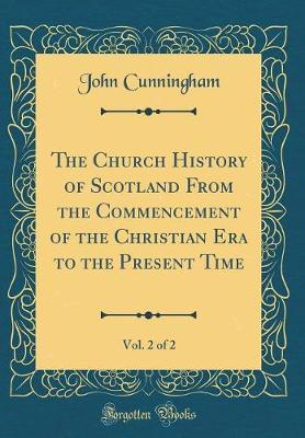 The Church History of Scotland From the Commencement of the Christian Era to the Present Time, Vol. 2 of 2 (Classic Reprint)