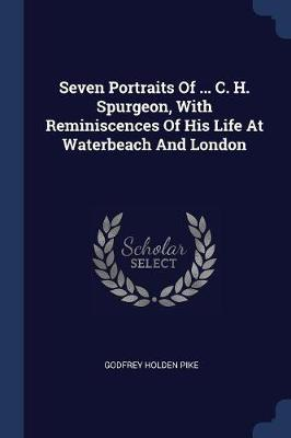 Seven Portraits of ... C. H. Spurgeon, with Reminiscences of His Life at Waterbeach and London