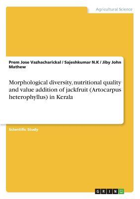 Morphological diversity, nutritional quality and value addition of jackfruit (Artocarpus heterophyllus) in Kerala