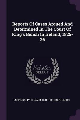 Reports of Cases Argued and Determined in the Court of King's Bench in Ireland, 1825-26