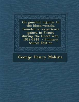 On Gunshot Injuries to the Blood-Vessels, Founded on Experience Gained in France During the Great War, 1914-1918