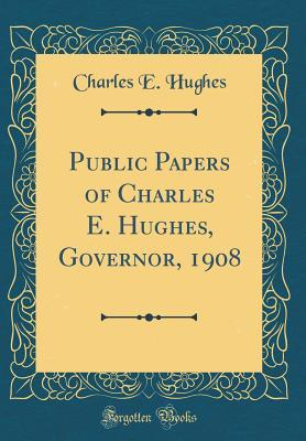 Public Papers of Charles E. Hughes, Governor, 1908 (Classic Reprint)