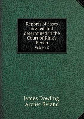 Reports of Cases Argued and Determined in the Court of King's Bench Volume 5